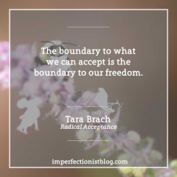 """#352 - """"The boundary to what we can accept is the boundary to our freedom."""" - Tara Brach (Radical Acceptance)"""