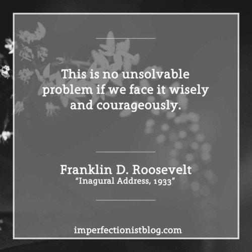 "#332 - ""This is no unsolvable problem if we face it wisely and courageously."" -Franklin D. Roosevelt (Inaugural Address, March 4, 1933)"