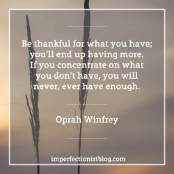 """#27 - """"Be thankful for what you have; you'll end up having more. If you concentrate on what you don't have, you will never, ever have enough."""" -Oprah Winfrey"""