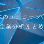 今注目すべき日本のユニコーン企業の企業分析をまとめました