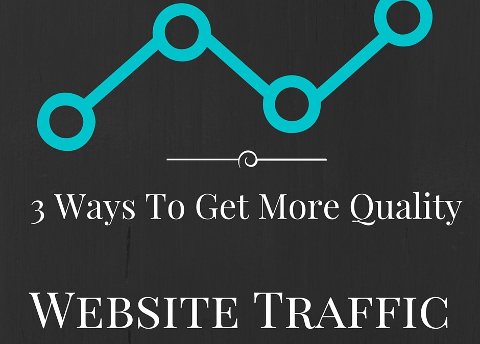 3 Ways To Get More Quality Traffic To Your Website