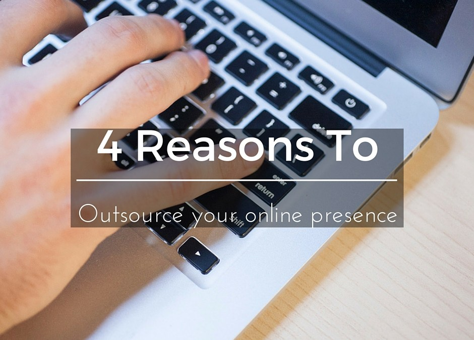 4 Reasons You Should Outsource Your Online Presence