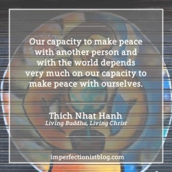 "#356: ""Our capacity to make peace with another person and with the world depends very much on our capacity to make peace with ourselves."" -Thich Nhat Hanh (Living Buddha, Living Christ)"