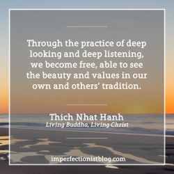 "#019: ""Through the practice of deep looking and deep listening, we become free, able to see the beauty and values in our own and others' tradition."" -Thich Nhat Hanh (Living Buddha, Living Christ)"