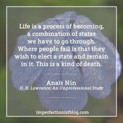 "#337 - ""Life is a process of becoming, a combination of states we have to go through. Where people fail is that they wish to elect a state and remain in it. This is a kind of death."" -Anaïs Nin (b. 21 Feb 1903)"