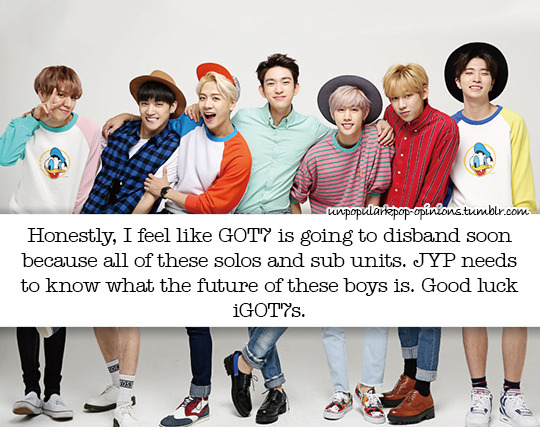 Honestly I feel like Got7 is going to disband soon because all