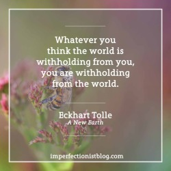 "#335 - ""Whatever you think the world is withholding from you, you are withholding from the world."" -Eckhart Tolle (A New Earth: Awakening to Your Life's Purpose)"