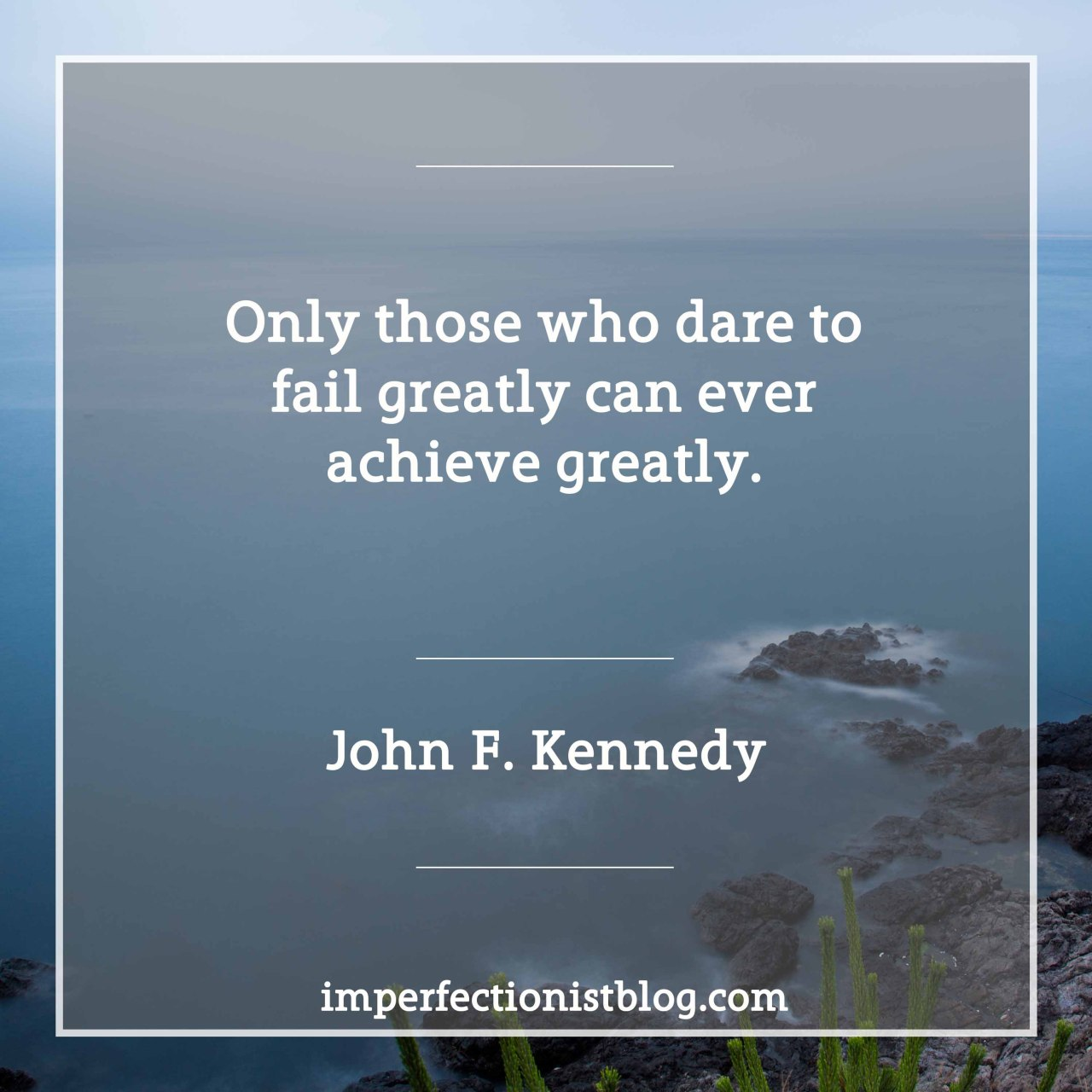 """…only those who dare to fail greatly can ever achieve greatly."" -John F. Kennedy (Day of Affirmation Address, University of Capetown, Capetown, South Africa, June 6, 1966)https://www.jfklibrary.org/Research/Research-Aids/Ready-Reference/RFK-Speeches/Day-of-Affirmation-Address-as-delivered.aspx"