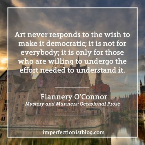 "#170 - ""Art never responds to the wish to make it democratic; it is not for everybody; it is only for those who are willing to undergo the effort needed to understand it."" -Flannery O'Connor"
