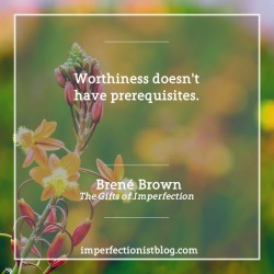 "#286 - ""Worthiness doesn't have prerequisites."" -Brené Brown (The Gifts of Imperfection: Let Go of Who You Think You're Supposed to Be and Embrace Who You Are)"