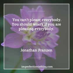 "#345 - ""You can't please everybody. You should worry if you are pleasing everybody."" -Jonathan Franzen"
