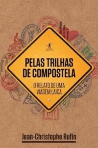 Pelas trilhas de Compostela: o relato de uma viagem laica - Jean-Christophe Rufin - 7 Cantos do Mundo