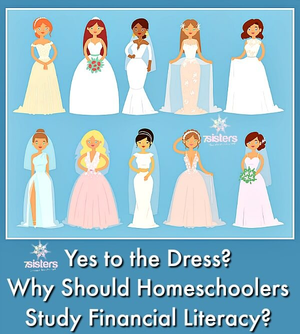 Yes to the Dress? Why Should Homeschoolers Study Financial Literacy? 7SistersHomeschool.com