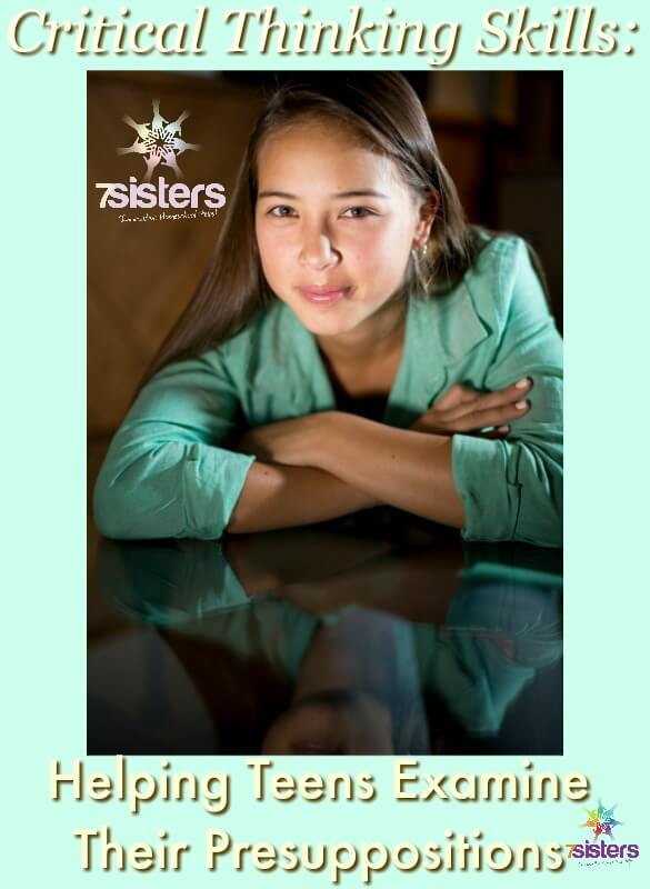 Critical Thinking: Helping Teens Examine Their Presuppositions. 7SistersHomeschool.com Teens need to recognize what they believe before they can discern whether those beliefs are accurate. Here's how to examine those presuppositions.
