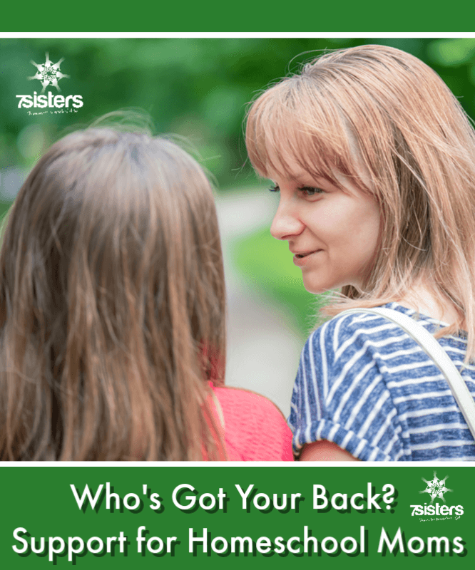 Who's Got Your Back? Support for Homeschool Moms. Where to look for encouragement for homeschool moms: #7SistersHomeschool #EncouragementForHomeschoolMoms #HomeschoolEncouragement #SupportForHomeschoolMoms