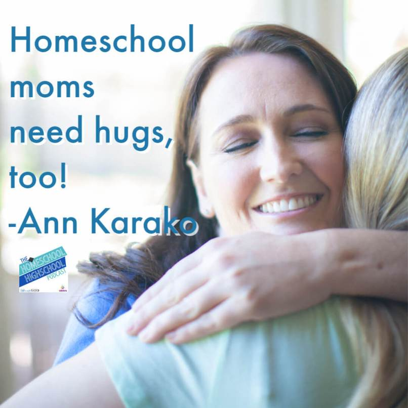 Homeschool moms need hugs, too. Check out encouragement and verbal hugs at Annie and Everything, and the Homeschool Highschool Podcast. #HomeschoolHighSchoolPodcast #HomeschoolHugsForMoms #EncouragementForHomeschoolMoms #HomeschoolCommunity #AnnKarako