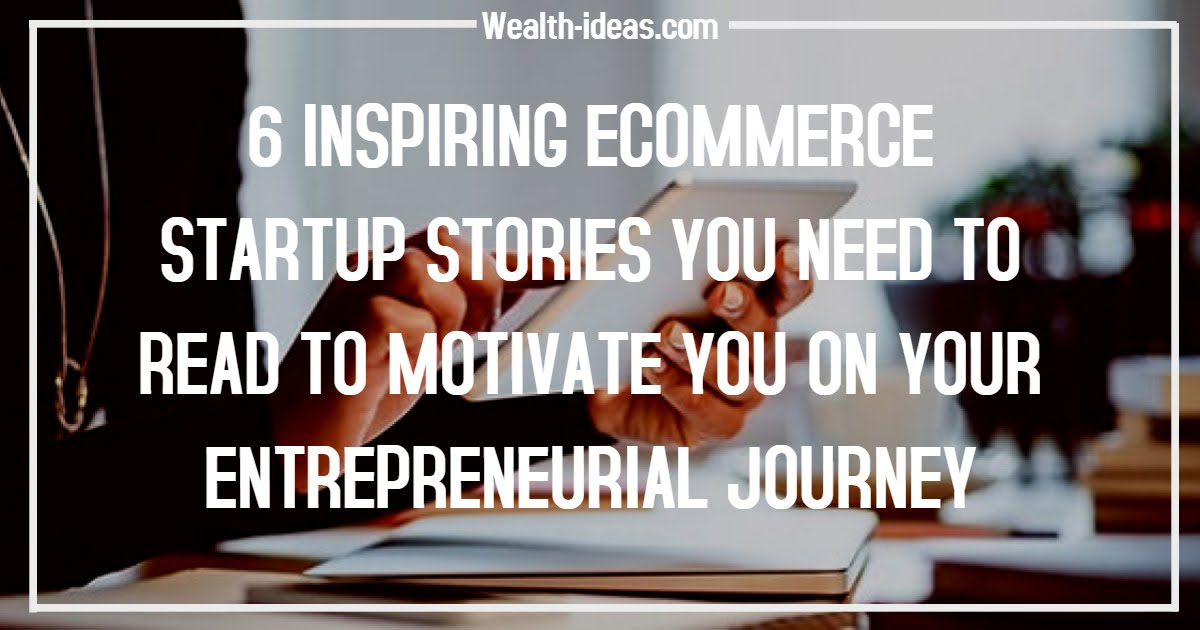 6 INSPIRING ECOMMERCE STARTUP STORIES TO MOTIVATE YOU