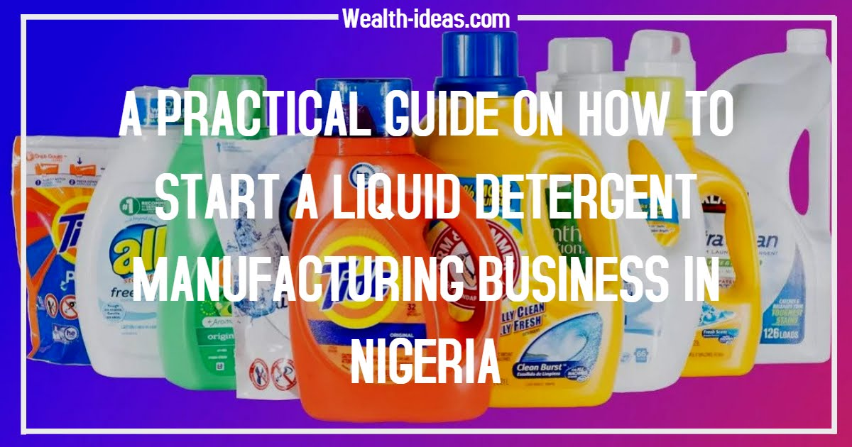 A PRACTICAL GUIDE ON HOW TO START A LIQUID DETERGENT MANUFACTURING BUSINESS IN NIGERIA