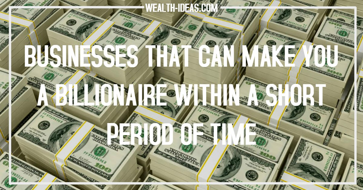 BUSINESSES THAT CAN MAKE YOU A BILLIONAIRE