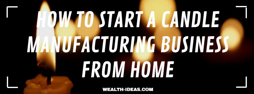 HOW TO START A CANDLE MANUFACTURING BUSINESS FROM HOME