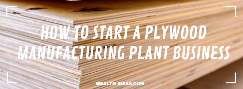 HOW TO START A PLYWOOD MANUFACTURING PLANT BUSINESS