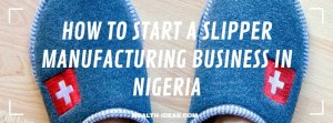 HOW TO START A SLIPPER MANUFACTURING BUSINESS