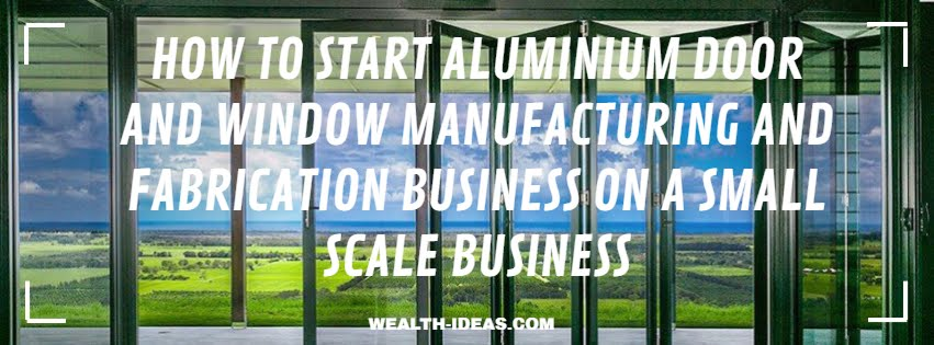 HOW TO START ALUMINIUM DOOR AND WINDOW MANUFACTURING AND FABRICATION BUSINESS ON A SMALL SCALE