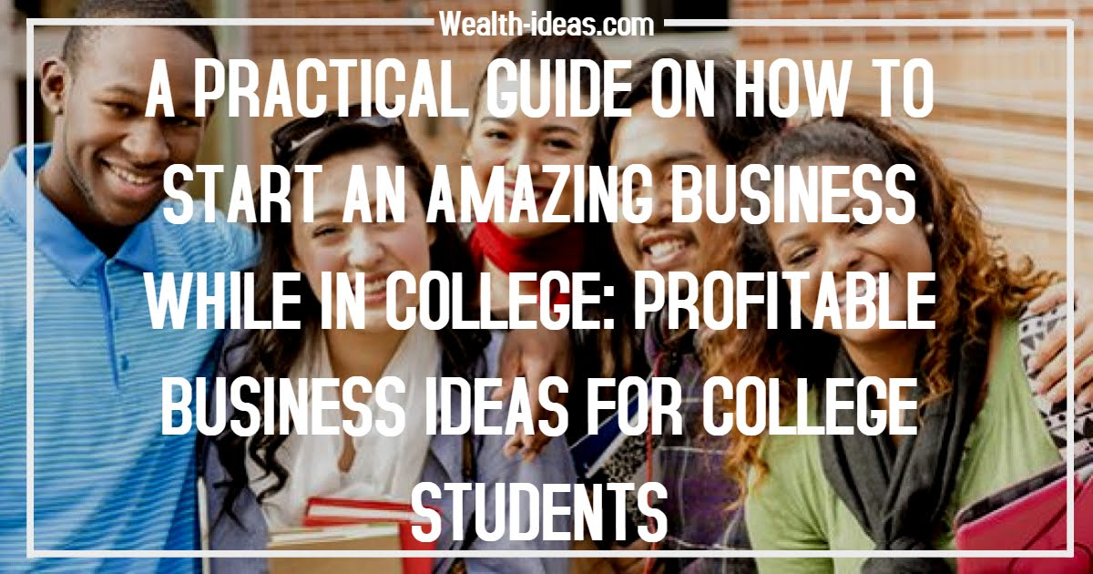 A PRACTICAL GUIDE ON HOW TO START AN AMAZING BUSINESS WHILE IN COLLEGE: PROFITABLE BUSINESS IDEAS FOR COLLEGE STUDENTS