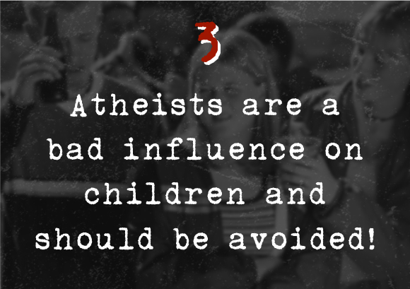 3. Atheists are a bad influence on children and should be avoided!
