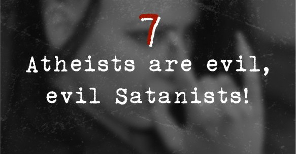 7. Atheists are evil, evil Satanists!
