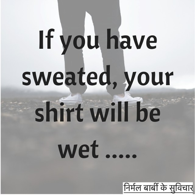 If you have sweated, your shirt will be wet .....