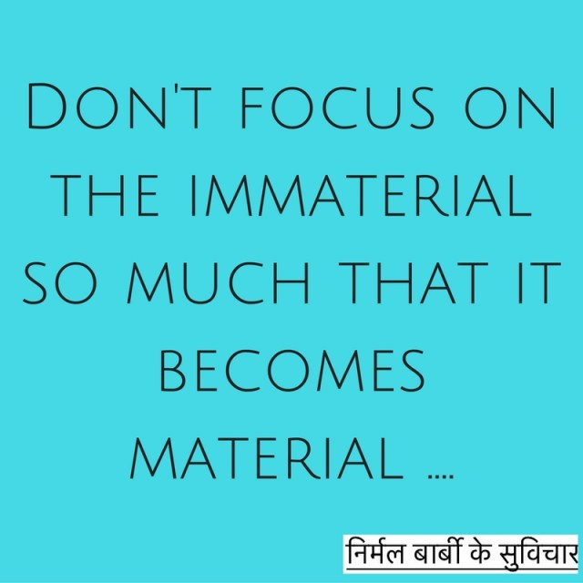 Don't focus on the immaterial so much that it becomes material ....