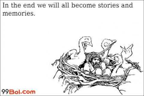 In the end we will all become stories and memories