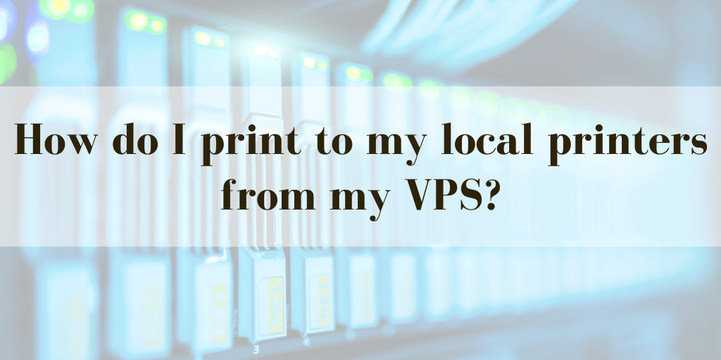 How do I print to my local printers from my VPS? (Printer Redirection)