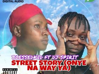 Blessdkid Ft. Dj Spirit - Street Story (Onye Na Way Ya)