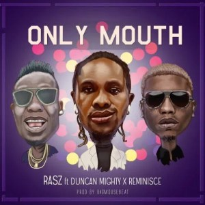 DOWNLOAD MP3: Rasz – Only Mouth Ft. Duncan Mighty, Reminisce