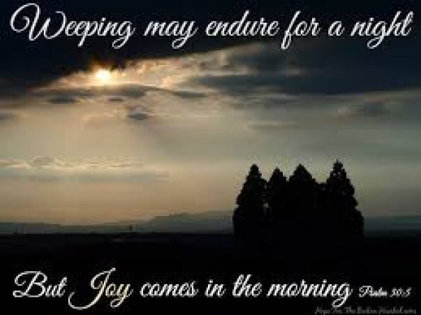Weeping may endure for a night but Joy comes in the morning