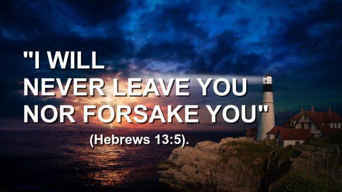 I will never leave you nor forsake you (Hebrews 13-5)