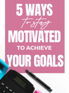 5 Ways to Stay Motivated to Achieve Your Goals