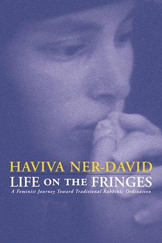 Life on the Fringes: A Feminist Journey Toward Traditional Rabbinic Ordination by Haviva Ner-David