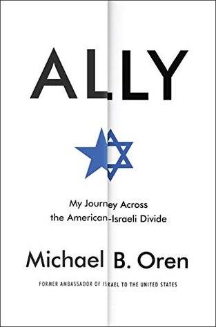 Ally: My Journey Across the American-Israeli Divide by Michael B. Oren