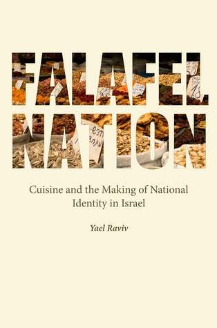 Falafel Nation: Cuisine and the Making of National Identity in Israel by Yael Raviv