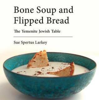 Bone Soup and Flipped Bread: The Yemenite Jewish Kitchen by Sue Spertus Larkey