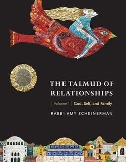 The Talmud of Relationships, Volume 1: God, Self, and Family by Rabbi Amy Scheinerman
