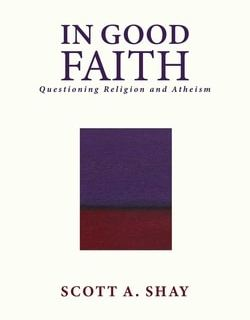 In Good Faith: Questioning Religion and Atheism by Scott A. Shay