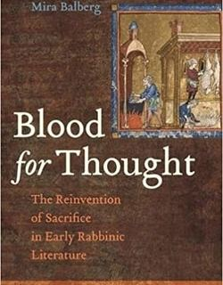 Blood for Thought: The Reinvention of Sacrifice in Early Rabbinic Literature by DR. S Mira Balberg