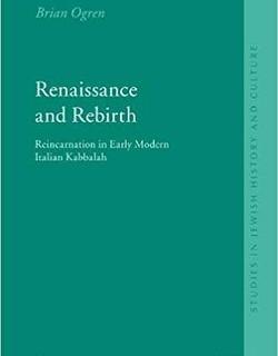 Renaissance and Rebirth: Reincarnation in Early Modern Italian Kabbalah by Brian Ogren