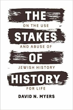 The Stakes of History: On the Use and Abuse of Jewish History for Life by David N. Myers