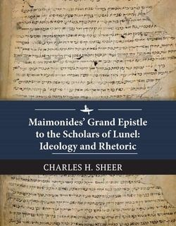 Maimonides' Grand Epistle to the Scholars of Lunel: Ideology and Rhetoric by Charles H. Sheer