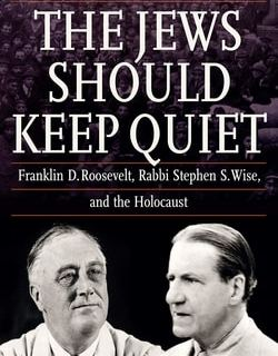 The Jews Should Keep Quiet: Franklin D. Roosevelt, Rabbi Stephen S. Wise, and the Holocaust by Rafael Medoff